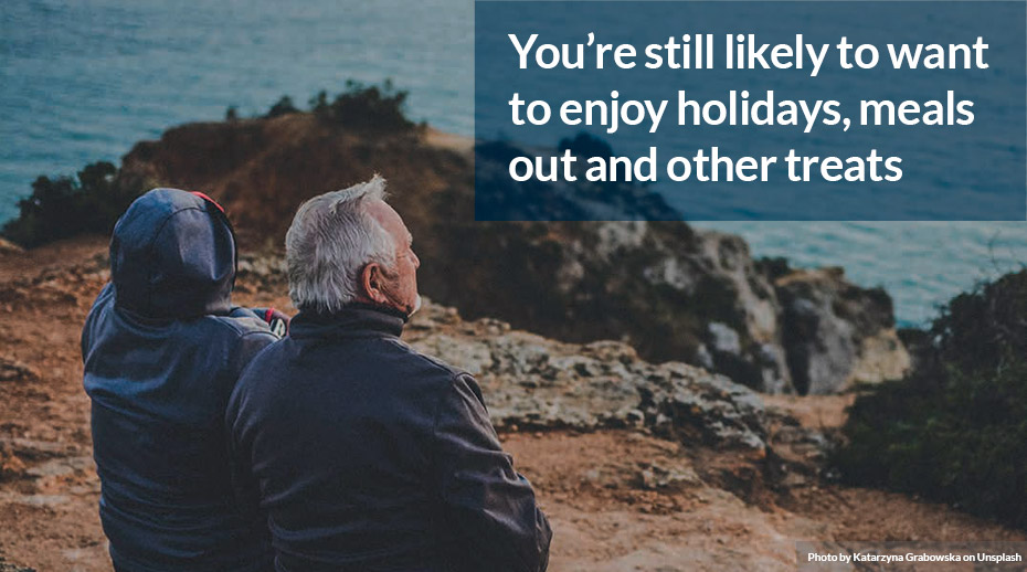 You're still likely to want to enjoy holidays, meals out and other treats